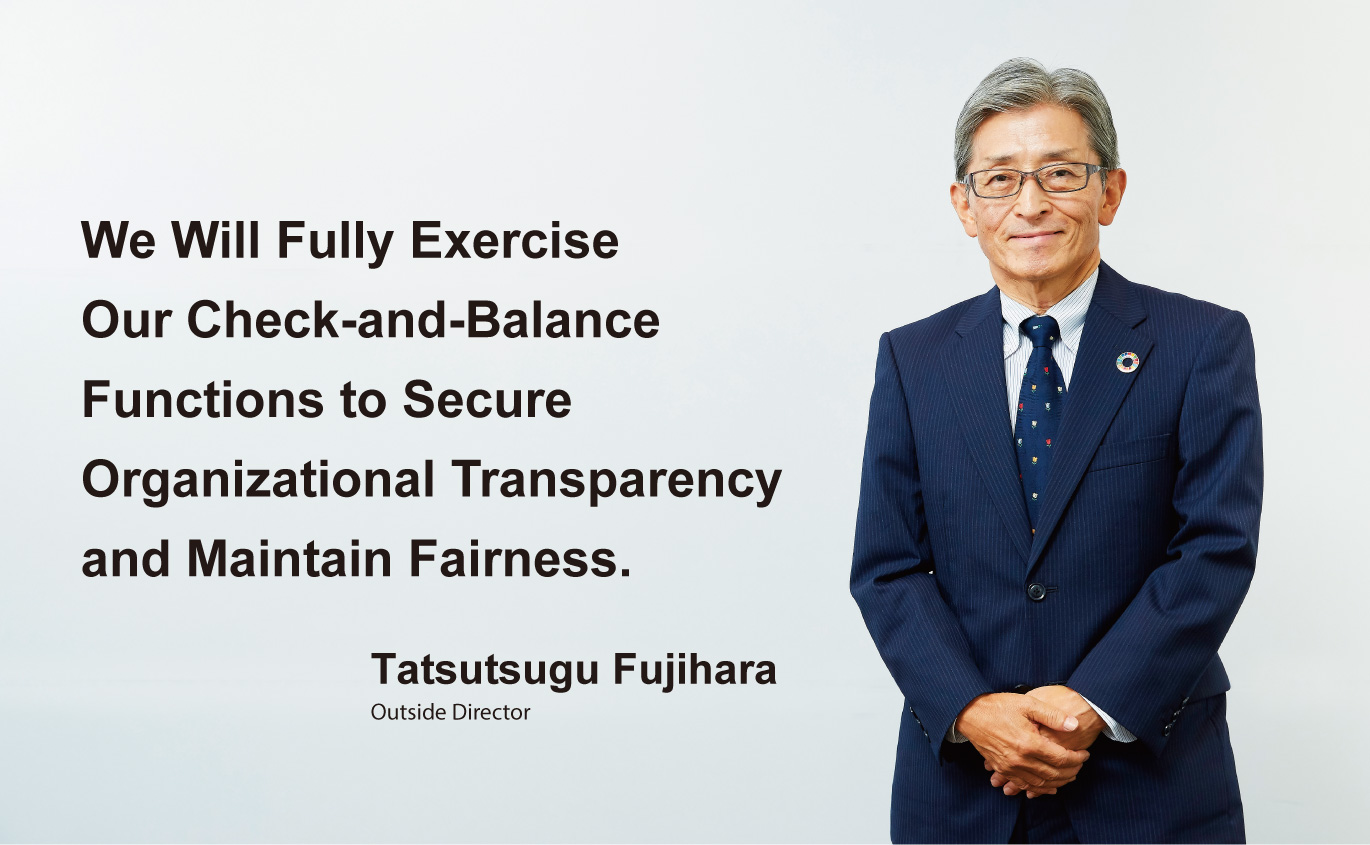 We Will Fully Exercise Our Check-and-Balance Functions to Secure Organizational Transparency and Maintain Fairness. Tatsutsugu Fujihara, Outside Director